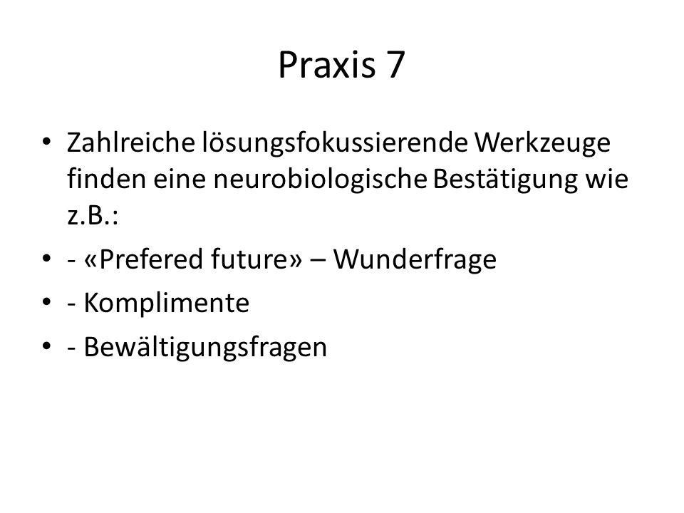 Praxis 7 Zahlreiche lösungsfokussierende Werkzeuge finden eine neurobiologische Bestätigung wie z.B.: - «Prefered future» – Wunderfrage - Komplimente