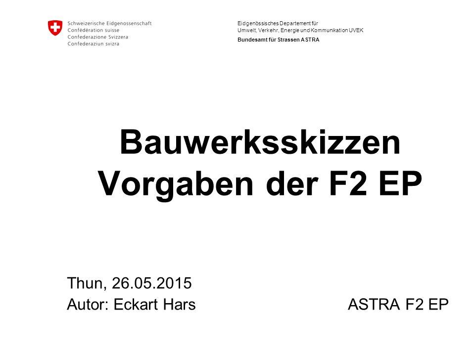 Eidgenössisches Departement für Umwelt, Verkehr, Energie und Kommunikation UVEK Bundesamt für Strassen ASTRA Bauwerksskizzen Vorgaben der F2 EP Thun, 26.05.2015 Autor: Eckart Hars ASTRA F2 EP