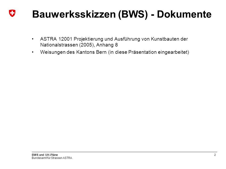 Bundesamt für Strassen ASTRA BWS und UH-Pläne2 Bauwerksskizzen (BWS) - Dokumente ASTRA 12001 Projektierung und Ausführung von Kunstbauten der Nationalstrassen (2005), Anhang 8 Weisungen des Kantons Bern (in diese Präsentation eingearbeitet)