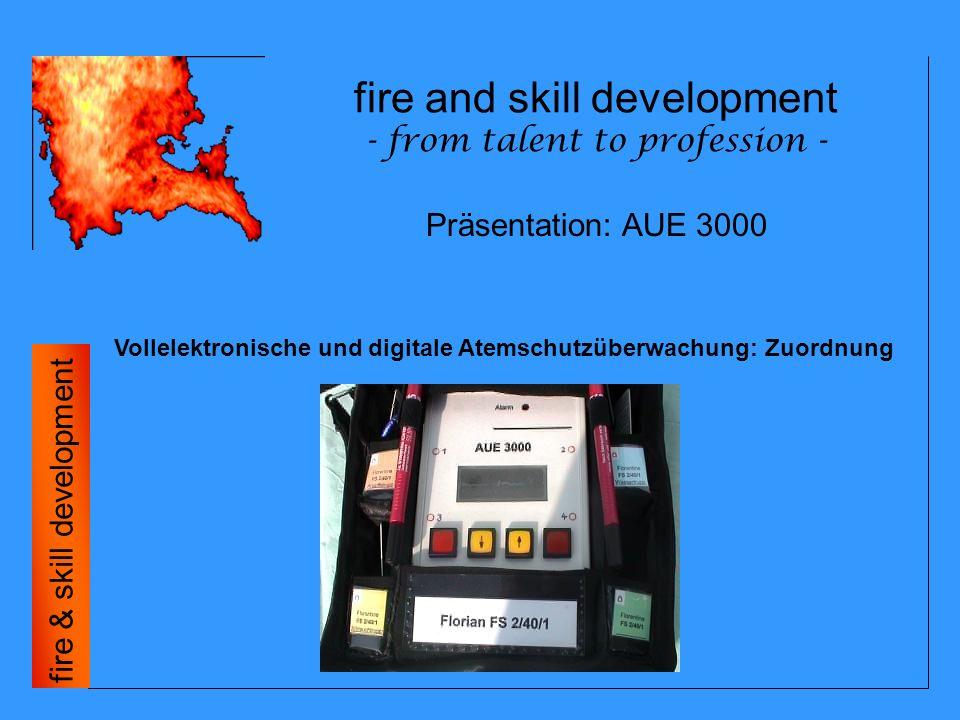 fire and skills development - from talent to profession - fire & skills development Vollelektronische und digitale Atemschutzüberwachung: Zuordnung - Badges werden pro Trupp in eigenen Einheitenfächern aufbewahrt - Funkrufnamen sind auf den Einheitenfächern vermerkt - Fahrzeugkennzeichnung und Funkrufnamen in eigenem Einsteckfach - Der angewählte Trupp 1 bis 4 im Display wird am Einheitenfach mittels LED 1 bis 4 angezeigt - Truppfachplättchen werden mit dem Folienstift beschriftet (z.B.: Einsatzort) Präsentation: AUE 3000