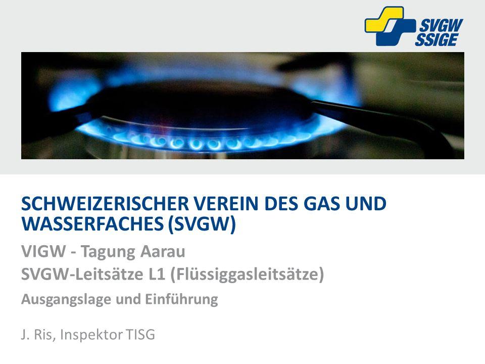 SCHWEIZERISCHER VEREIN DES GAS UND WASSERFACHES (SVGW) VIGW - Tagung Aarau SVGW-Leitsätze L1 (Flüssiggasleitsätze) Ausgangslage und Einführung J. Ris,