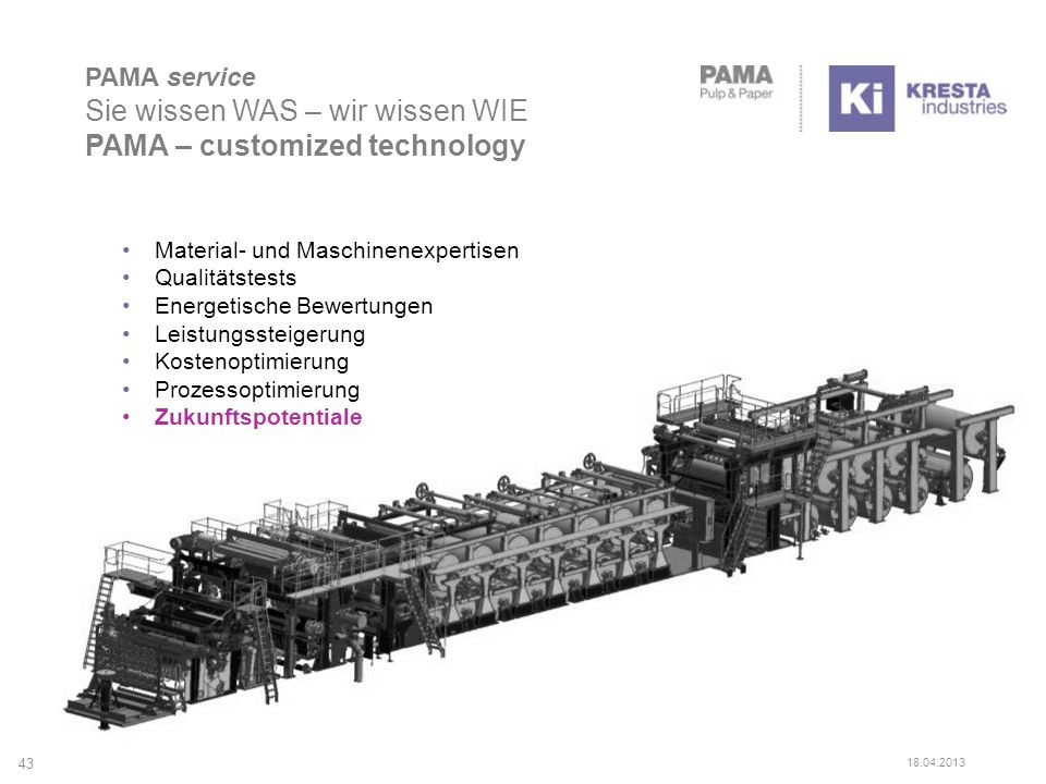PAMA service Sie wissen WAS – wir wissen WIE PAMA – customized technology 43 Material- und Maschinenexpertisen Qualitätstests Energetische Bewertungen Leistungssteigerung Kostenoptimierung Prozessoptimierung Zukunftspotentiale 18.04.2013