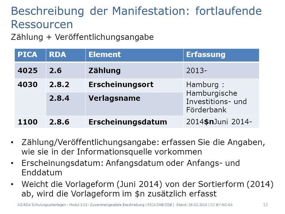 Beschreibung der Manifestation: fortlaufende Ressourcen Zählung + Veröffentlichungsangabe Zählung/Veröffentlichungsangabe: erfassen Sie die Angaben, wie sie in der Informationsquelle vorkommen Erscheinungsdatum: Anfangsdatum oder Anfangs- und Enddatum Weicht die Vorlageform (Juni 2014) von der Sortierform (2014) ab, wird die Vorlageform im $n zusätzlich erfasst PICARDAElementErfassung 40252.6Zählung2013- 40302.8.2ErscheinungsortHamburg : Hamburgische Investitions- und Förderbank 2.8.4Verlagsname 11002.8.6Erscheinungsdatum2014$nJuni 2014- AG RDA Schulungsunterlagen – Modul 3.01: Zusammengesetzte Beschreibung | PICA DNB/ZDB | Stand: 29.02.2016 | CC BY-NC-SA 13