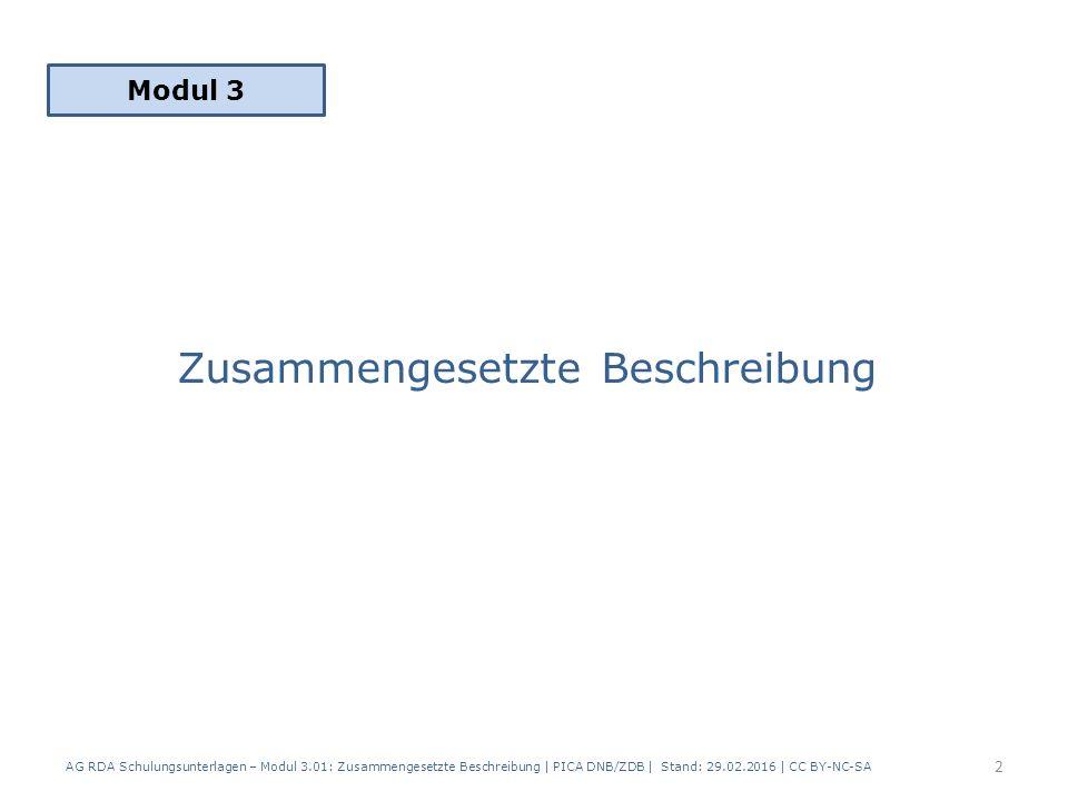 Zusammengesetzte Beschreibung Modul 3 2 AG RDA Schulungsunterlagen – Modul 3.01: Zusammengesetzte Beschreibung | PICA DNB/ZDB | Stand: 29.02.2016 | CC BY-NC-SA