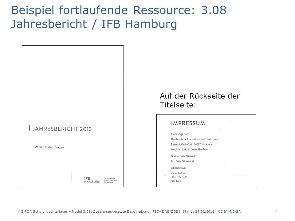 Beispiel fortlaufende Ressource: 3.08 Jahresbericht / IFB Hamburg Auf der Rückseite der Titelseite: AG RDA Schulungsunterlagen – Modul 3.01: Zusammengesetzte Beschreibung | PICA DNB/ZDB | Stand: 29.02.2016 | CC BY-NC-SA 7 ISSN 1234-5678