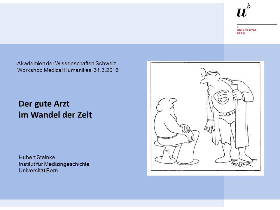 Hubert Steinke Institut für Medizingeschichte Universität Bern Der gute Arzt im Wandel der Zeit Akademien der Wissenschaften Schweiz Workshop Medical Humanities, 31.3.2016
