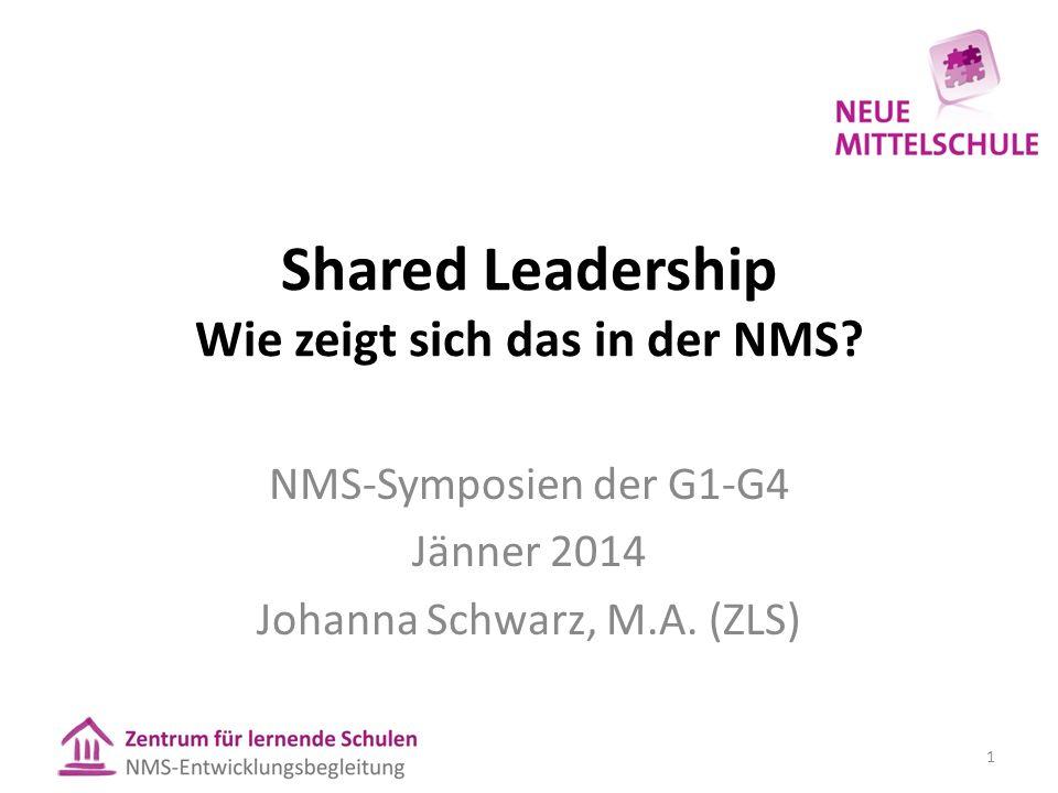 Shared Leadership Wie zeigt sich das in der NMS? NMS-Symposien der G1-G4 Jänner 2014 Johanna Schwarz, M.A. (ZLS) 1