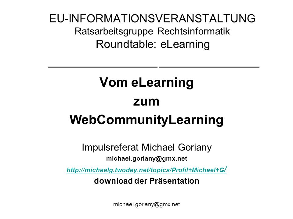EU-INFORMATIONSVERANSTALTUNG Ratsarbeitsgruppe Rechtsinformatik Roundtable: eLearning ________________________ ______________________ Vom eLearning zum WebCommunityLearning Impulsreferat Michael Goriany   / download der Präsentation