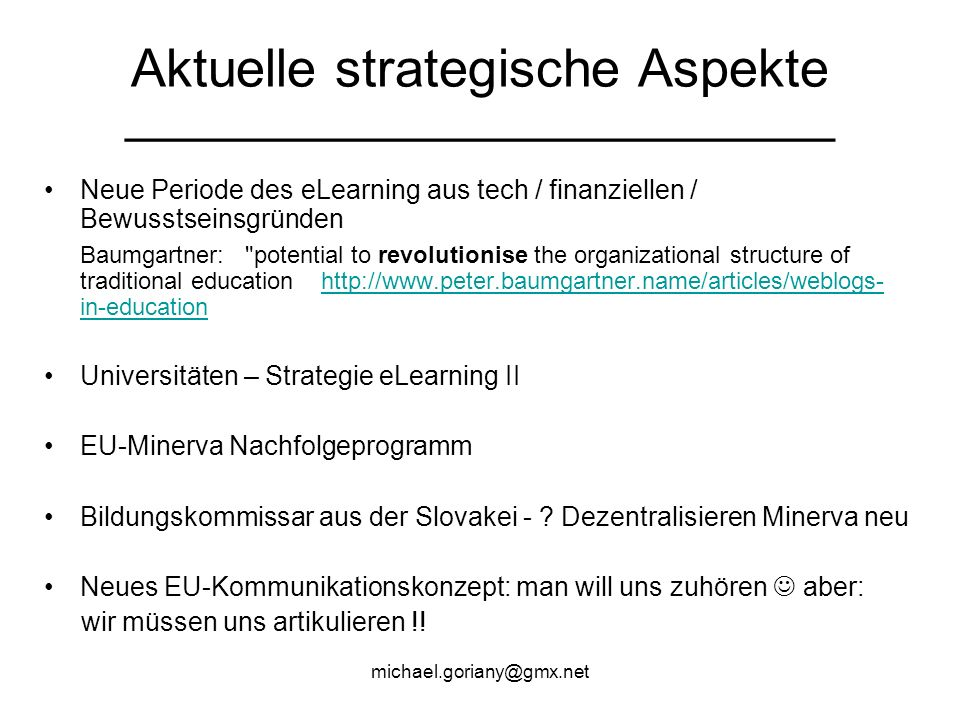 Aktuelle strategische Aspekte __________________________________ Neue Periode des eLearning aus tech / finanziellen / Bewusstseinsgründen Baumgartner: potential to revolutionise the organizational structure of traditional education   in-educationhttp://  in-education Universitäten – Strategie eLearning II EU-Minerva Nachfolgeprogramm Bildungskommissar aus der Slovakei - .