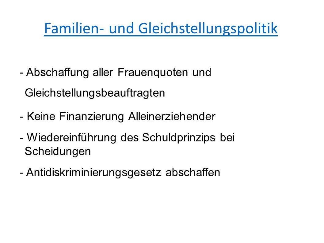 Familien- und Gleichstellungspolitik - Abschaffung aller Frauenquoten und Gleichstellungsbeauftragten - Keine Finanzierung Alleinerziehender - Wiedereinführung des Schuldprinzips bei Scheidungen - Antidiskriminierungsgesetz abschaffen