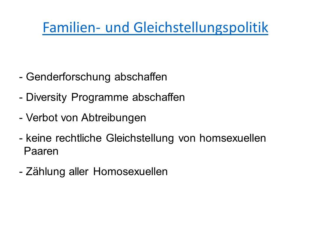 Familien- und Gleichstellungspolitik - Genderforschung abschaffen - Diversity Programme abschaffen - Verbot von Abtreibungen - keine rechtliche Gleichstellung von homsexuellen Paaren - Zählung aller Homosexuellen