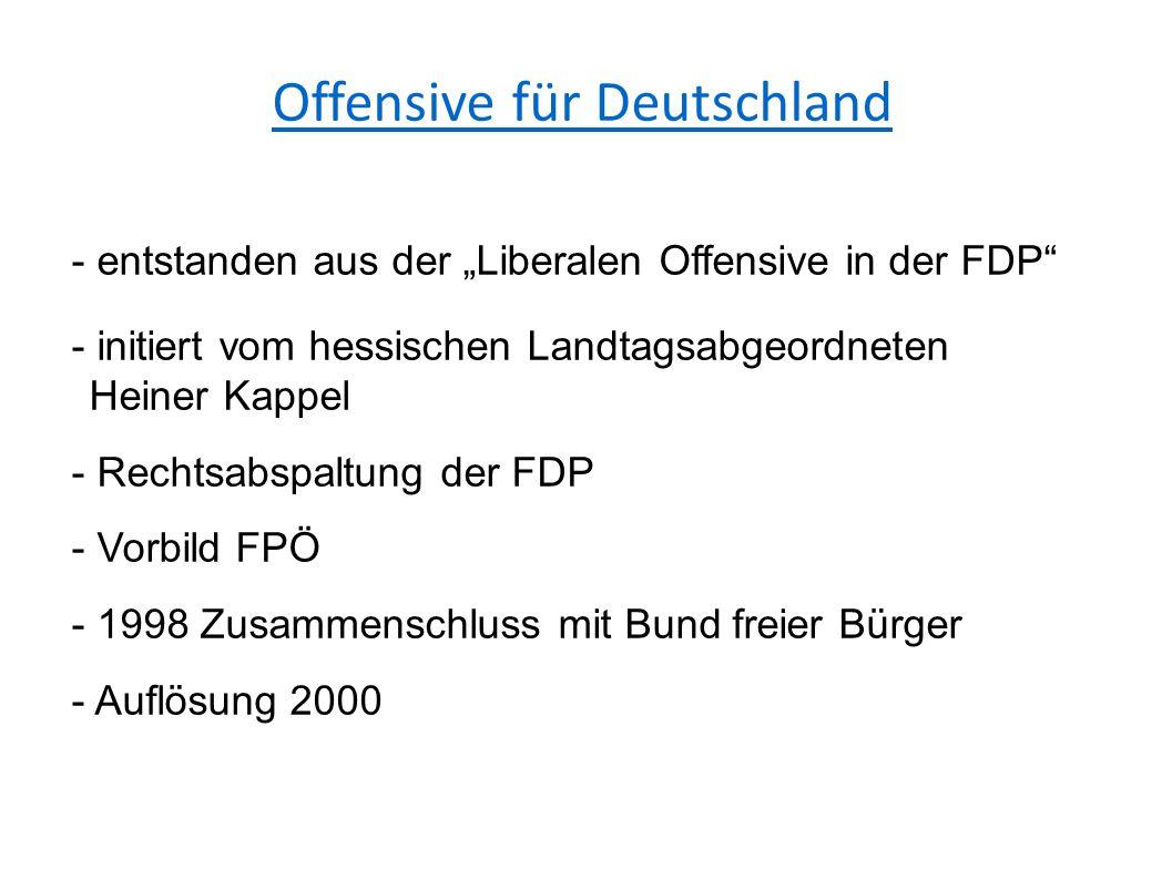 """Offensive für Deutschland - entstanden aus der """"Liberalen Offensive in der FDP - initiert vom hessischen Landtagsabgeordneten Heiner Kappel - Rechtsabspaltung der FDP - Vorbild FPÖ - 1998 Zusammenschluss mit Bund freier Bürger - Auflösung 2000"""