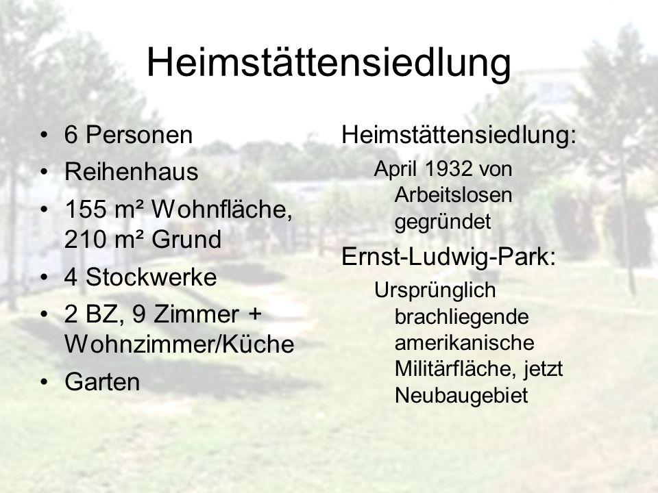 Heimstättensiedlung 6 Personen Reihenhaus 155 m² Wohnfläche, 210 m² Grund 4 Stockwerke 2 BZ, 9 Zimmer + Wohnzimmer/Küche Garten Heimstättensiedlung: April 1932 von Arbeitslosen gegründet Ernst-Ludwig-Park: Ursprünglich brachliegende amerikanische Militärfläche, jetzt Neubaugebiet