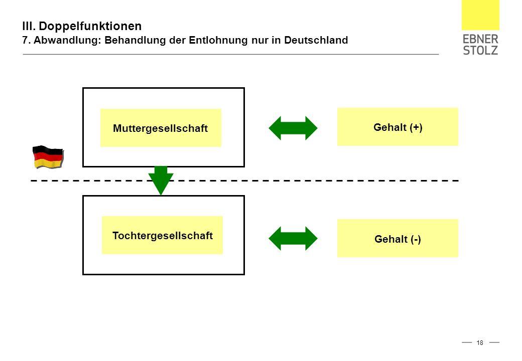III. Doppelfunktionen 7. Abwandlung: Behandlung der Entlohnung nur in Deutschland 18 Muttergesellschaft Tochtergesellschaft Gehalt (-) Gehalt (+)
