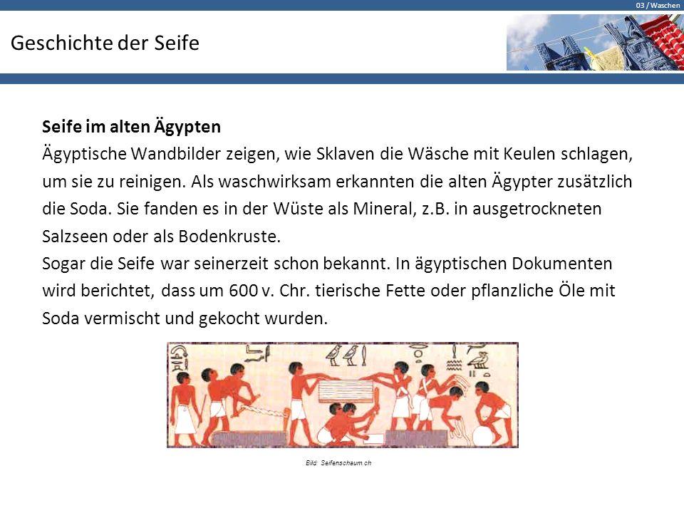 03 / Waschen Geschichte der Seife Seife im alten Ägypten Ägyptische Wandbilder zeigen, wie Sklaven die Wäsche mit Keulen schlagen, um sie zu reinigen.