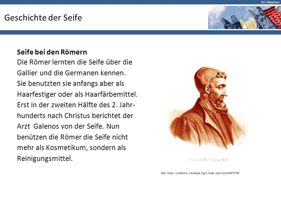03 / Waschen Geschichte der Seife Seife bei den Römern Die Römer lernten die Seife über die Gallier und die Germanen kennen.