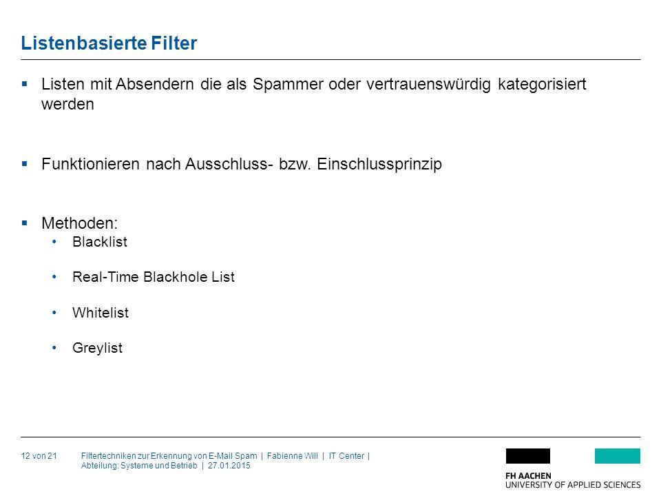 Filtertechniken zur Erkennung von E-Mail Spam | Fabienne Will | IT Center | Abteilung: Systeme und Betrieb | 27.01.2015 Listenbasierte Filter 12 von 21  Listen mit Absendern die als Spammer oder vertrauenswürdig kategorisiert werden  Funktionieren nach Ausschluss- bzw.