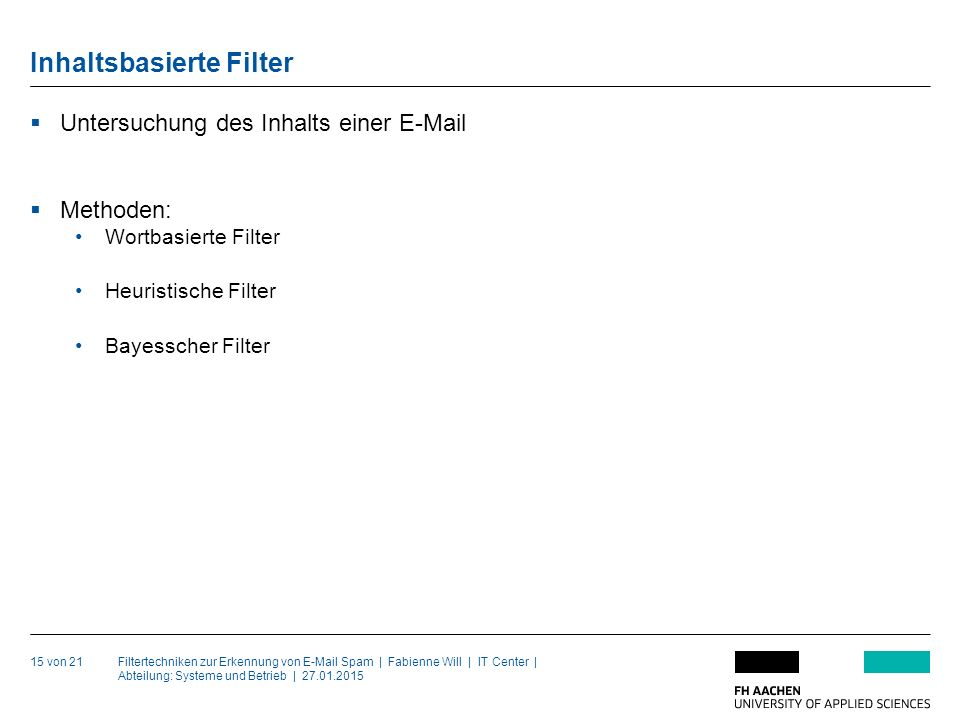 Filtertechniken zur Erkennung von E-Mail Spam | Fabienne Will | IT Center | Abteilung: Systeme und Betrieb | 27.01.2015 Inhaltsbasierte Filter 15 von 21  Untersuchung des Inhalts einer E-Mail  Methoden: Wortbasierte Filter Heuristische Filter Bayesscher Filter