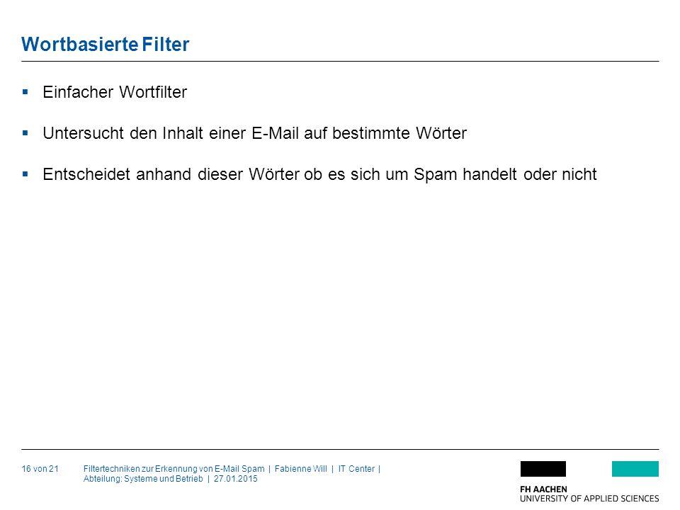Filtertechniken zur Erkennung von E-Mail Spam | Fabienne Will | IT Center | Abteilung: Systeme und Betrieb | 27.01.2015 Wortbasierte Filter 16 von 21  Einfacher Wortfilter  Untersucht den Inhalt einer E-Mail auf bestimmte Wörter  Entscheidet anhand dieser Wörter ob es sich um Spam handelt oder nicht
