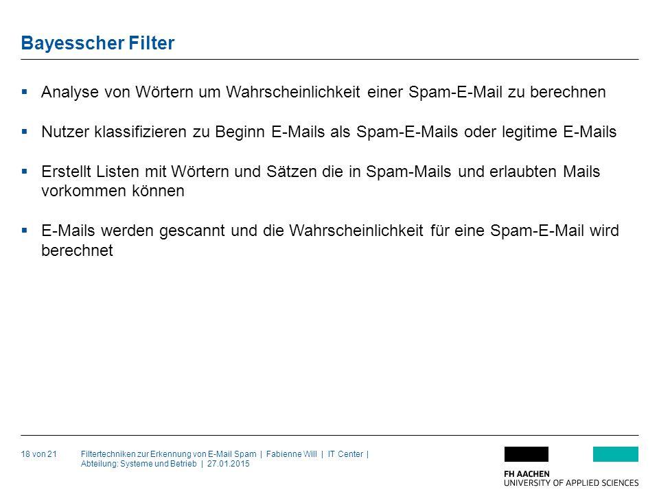 Filtertechniken zur Erkennung von E-Mail Spam | Fabienne Will | IT Center | Abteilung: Systeme und Betrieb | 27.01.2015 Bayesscher Filter 18 von 21  Analyse von Wörtern um Wahrscheinlichkeit einer Spam-E-Mail zu berechnen  Nutzer klassifizieren zu Beginn E-Mails als Spam-E-Mails oder legitime E-Mails  Erstellt Listen mit Wörtern und Sätzen die in Spam-Mails und erlaubten Mails vorkommen können  E-Mails werden gescannt und die Wahrscheinlichkeit für eine Spam-E-Mail wird berechnet