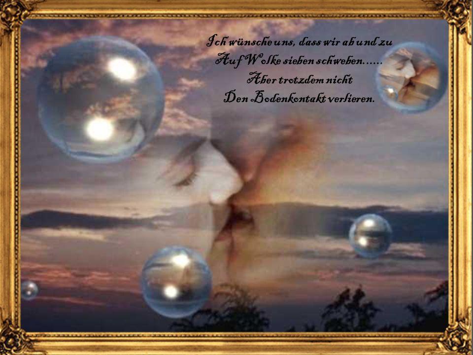 Ich wünsche uns, dass wir ab und zu Auf Wolke sieben schweben......