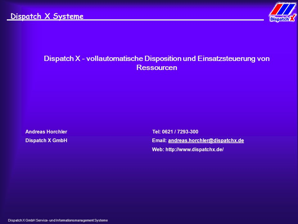 Dispatch X GmbH Service- und Informationsmanagement Systeme Dispatch X Systeme Andreas Horchler Dispatch X GmbH Tel: 0621 / 7293-300 Email: andreas.horchler@dispatchx.deandreas.horchler@dispatchx.de Web: http://www.dispatchx.de/ Dispatch X - vollautomatische Disposition und Einsatzsteuerung von Ressourcen