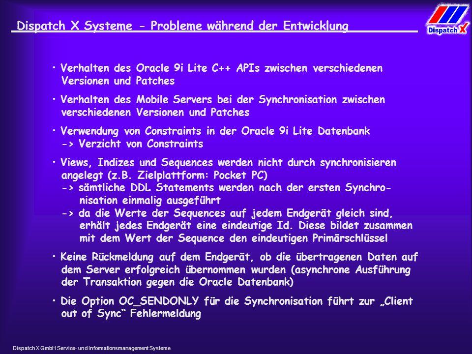 Dispatch X GmbH Service- und Informationsmanagement Systeme Dispatch X Systeme- Probleme während der Entwicklung Verhalten des Oracle 9i Lite C++ APIs zwischen verschiedenen Versionen und Patches Verhalten des Mobile Servers bei der Synchronisation zwischen verschiedenen Versionen und Patches Verwendung von Constraints in der Oracle 9i Lite Datenbank -> Verzicht von Constraints Views, Indizes und Sequences werden nicht durch synchronisieren angelegt (z.B.