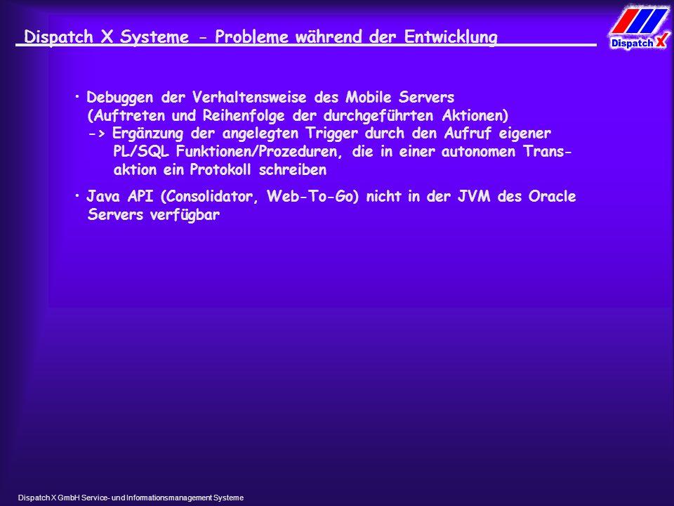 Dispatch X GmbH Service- und Informationsmanagement Systeme Dispatch X Systeme- Probleme während der Entwicklung Debuggen der Verhaltensweise des Mobile Servers (Auftreten und Reihenfolge der durchgeführten Aktionen) -> Ergänzung der angelegten Trigger durch den Aufruf eigener PL/SQL Funktionen/Prozeduren, die in einer autonomen Trans- aktion ein Protokoll schreiben Java API (Consolidator, Web-To-Go) nicht in der JVM des Oracle Servers verfügbar