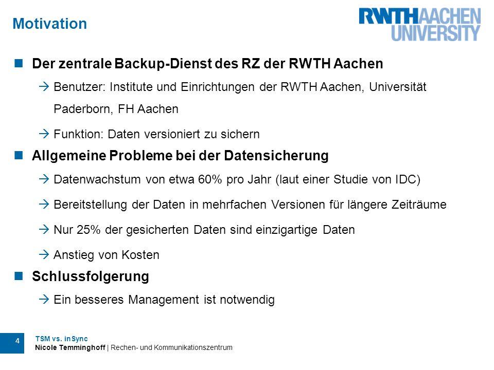 TSM vs. inSync Nicole Temminghoff | Rechen- und Kommunikationszentrum 4 Motivation Der zentrale Backup-Dienst des RZ der RWTH Aachen  Benutzer: Insti