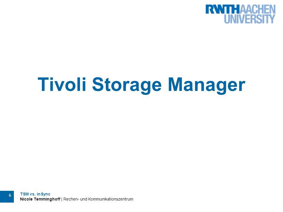 TSM vs. inSync Nicole Temminghoff | Rechen- und Kommunikationszentrum 6 Tivoli Storage Manager