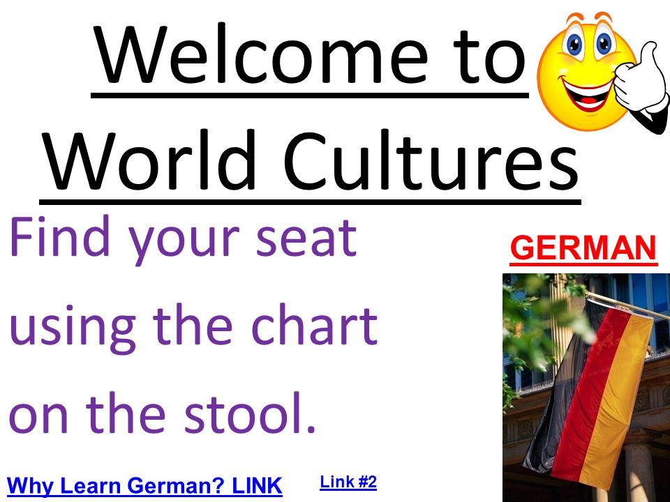 Welcome to World Cultures Find your seat using the chart on the stool. GERMAN Why Learn German? LINK Link #2