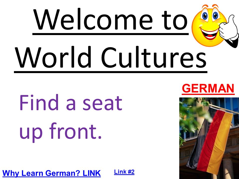 Welcome to World Cultures Find a seat up front. GERMAN Why Learn German LINK Link #2