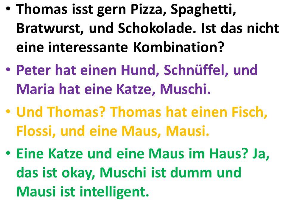 Thomas isst gern Pizza, Spaghetti, Bratwurst, und Schokolade. Ist das nicht eine interessante Kombination? Peter hat einen Hund, Schnüffel, und Maria