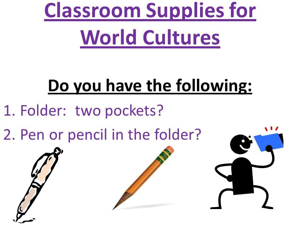 Classroom Supplies for World Cultures Do you have the following: 1.Folder: two pockets.
