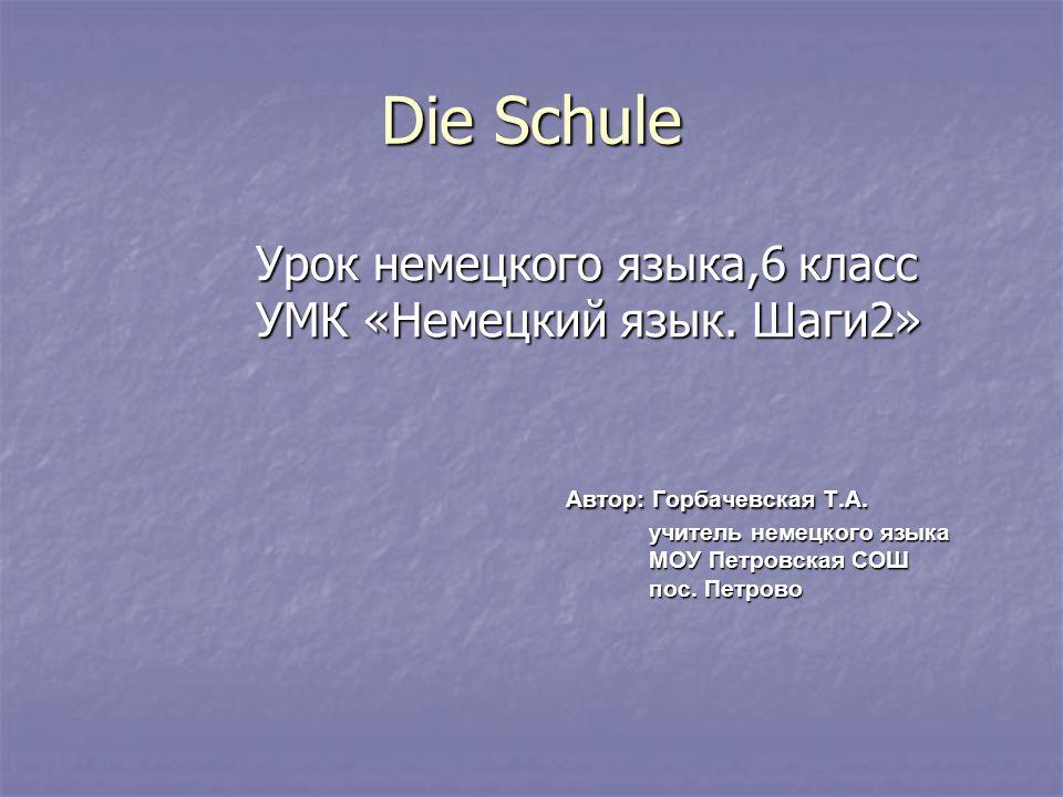 Die Schule Урок немецкого языка,6 класс Урок немецкого языка,6 класс УМК «Немецкий язык. Шаги2» УМК «Немецкий язык. Шаги2» Автор: Горбачевская Т.А. Ав