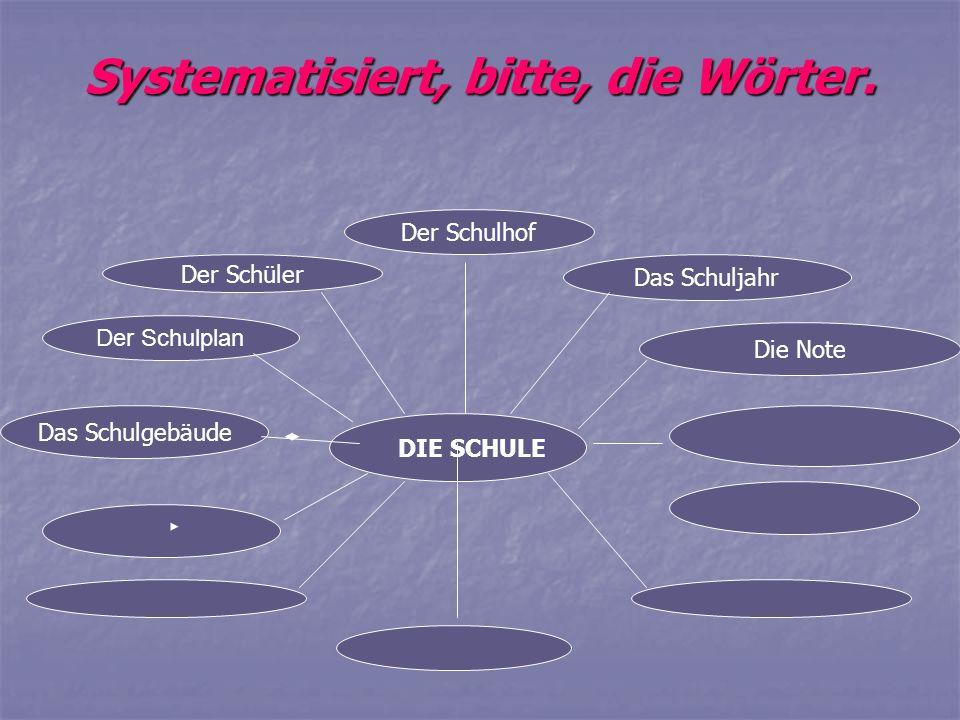 Systematisiert, bitte, die Wörter. Der Schulplan Der Schulhof Das Schuljahr Der Schüler Die Note Das Schulgebäude DIE SCHULE