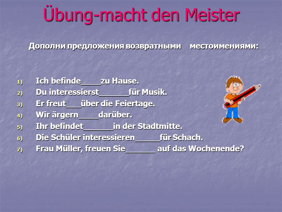 Übung-macht den Meister Дополни предложения возвратными местоимениями: Дополни предложения возвратными местоимениями: 1) Ich befinde____zu Hause.