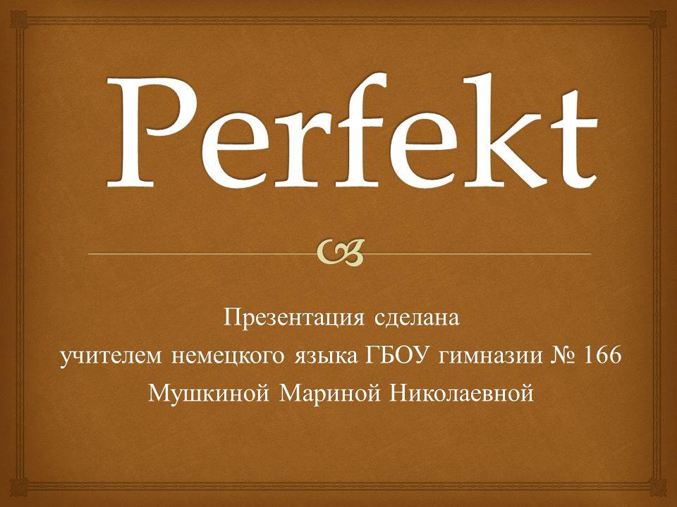 Презентация сделана учителем немецкого языка ГБОУ гимназии № 166 Мушкиной Мариной Николаевной
