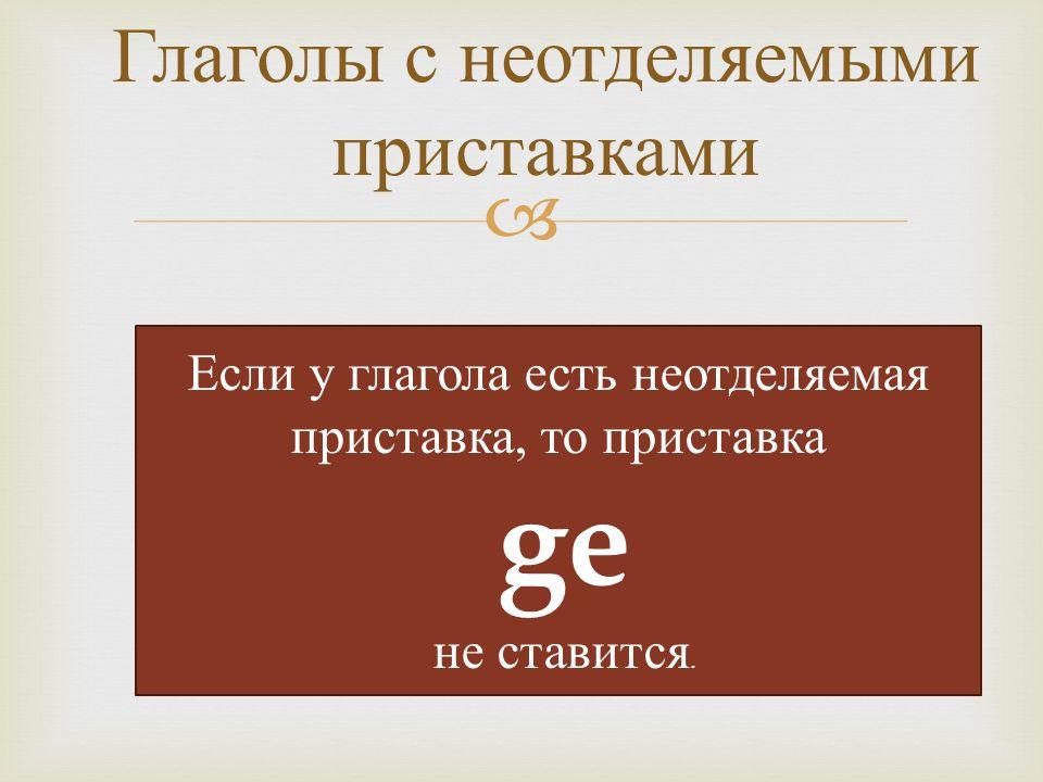  Глаголы с неотделяемыми приставками Если у глагола есть неотделяемая приставка, то приставка ge не ставится.