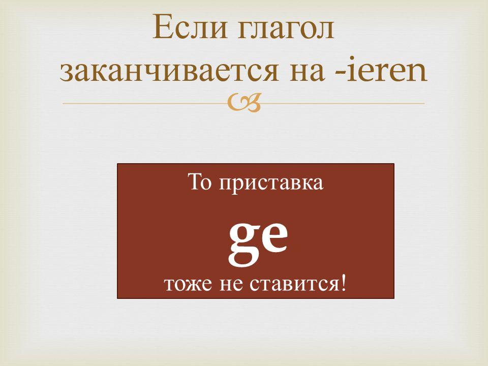  Если глагол заканчивается на -ieren То приставка ge тоже не ставится!