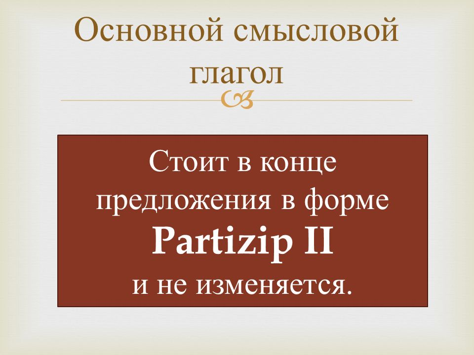  Основной смысловой глагол Стоит в конце предложения в форме Partizip II и не изменяется.