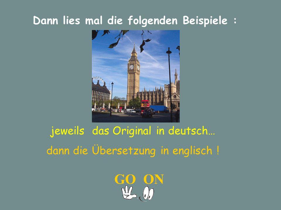 Dann lies mal die folgenden Beispiele : jeweils das Original in deutsch… dann die Übersetzung in englisch .