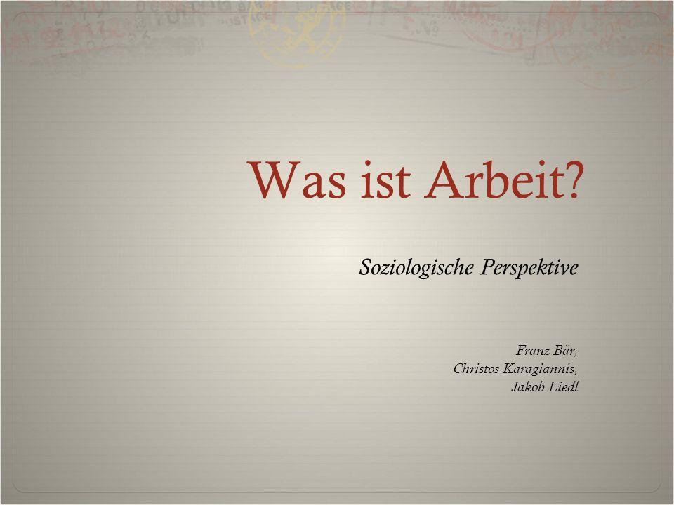 Was ist Arbeit? Soziologische Perspektive Franz Bär, Christos Karagiannis, Jakob Liedl