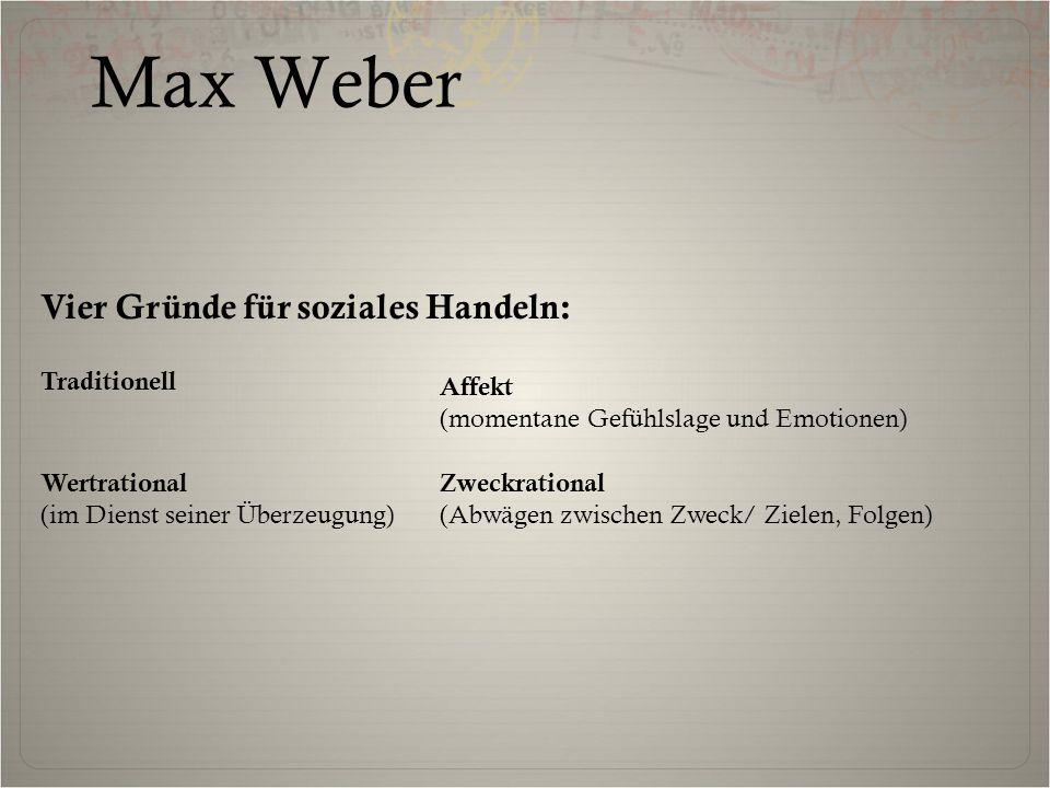 Max Weber Vier Gründe für soziales Handeln: Wertrational (im Dienst seiner Überzeugung) Zweckrational (Abwägen zwischen Zweck/ Zielen, Folgen) Affekt (momentane Gefühlslage und Emotionen) Traditionell