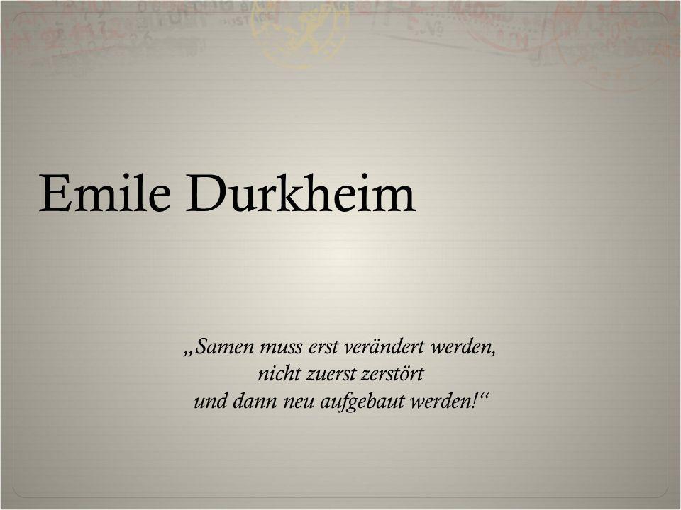 """Emile Durkheim """"Samen muss erst verändert werden, nicht zuerst zerstört und dann neu aufgebaut werden!"""""""
