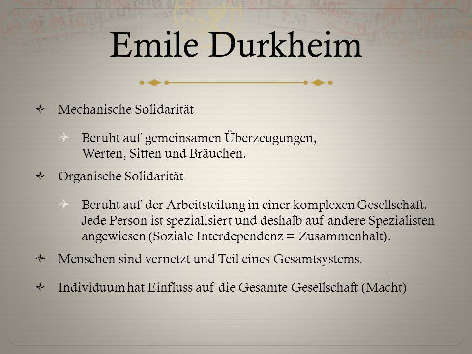 Emile Durkheim  Mechanische Solidarität  Beruht auf gemeinsamen Überzeugungen, Werten, Sitten und Bräuchen.