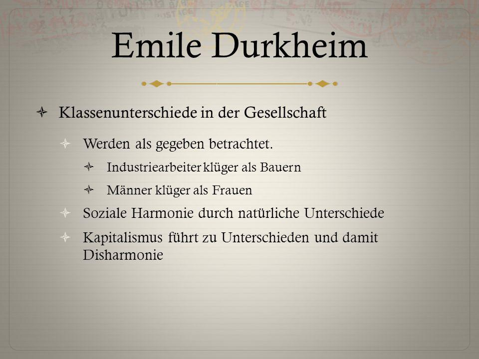 Emile Durkheim  Klassenunterschiede in der Gesellschaft  Werden als gegeben betrachtet.  Industriearbeiter klüger als Bauern  Männer klüger als Fr