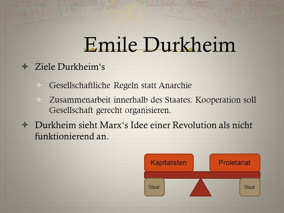 Emile Durkheim  Ziele Durkheim's  Gesellschaftliche Regeln statt Anarchie  Zusammenarbeit innerhalb des Staates. Kooperation soll Gesellschaft gere