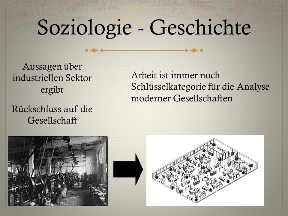 Soziologie - Geschichte Aussagen über industriellen Sektor ergibt Rückschluss auf die Gesellschaft Arbeit ist immer noch Schlüsselkategorie für die An