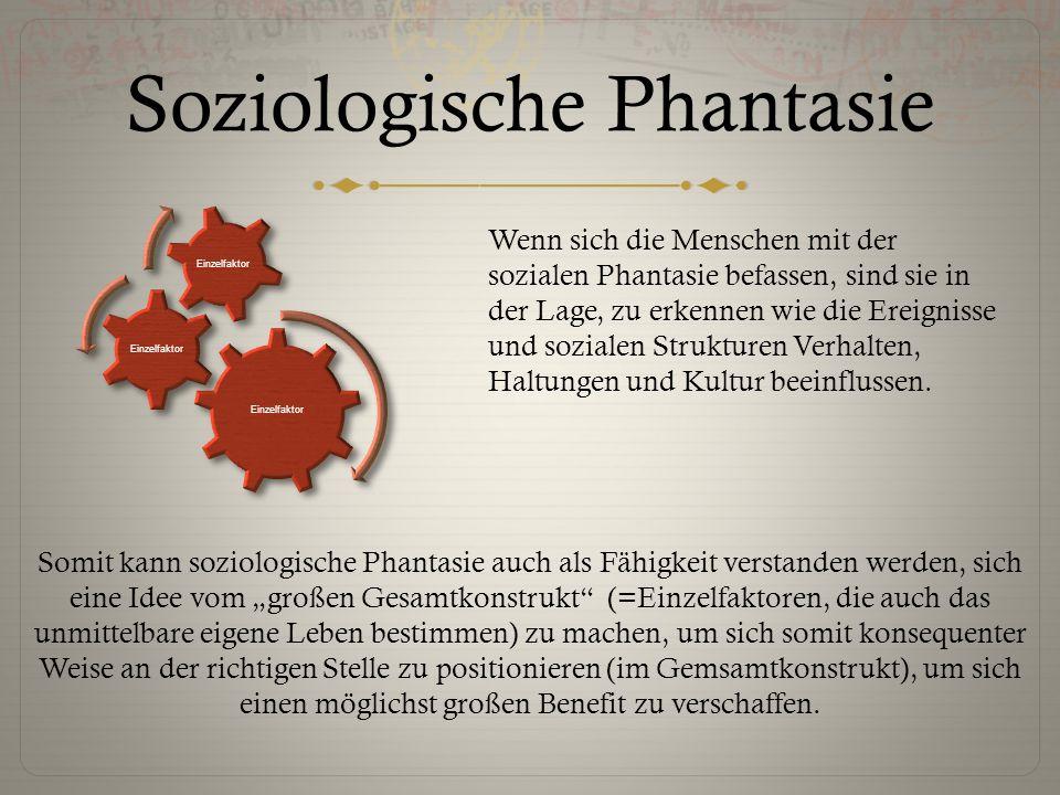 """Soziologische Phantasie Somit kann soziologische Phantasie auch als Fähigkeit verstanden werden, sich eine Idee vom """"großen Gesamtkonstrukt"""" (=Einzelf"""